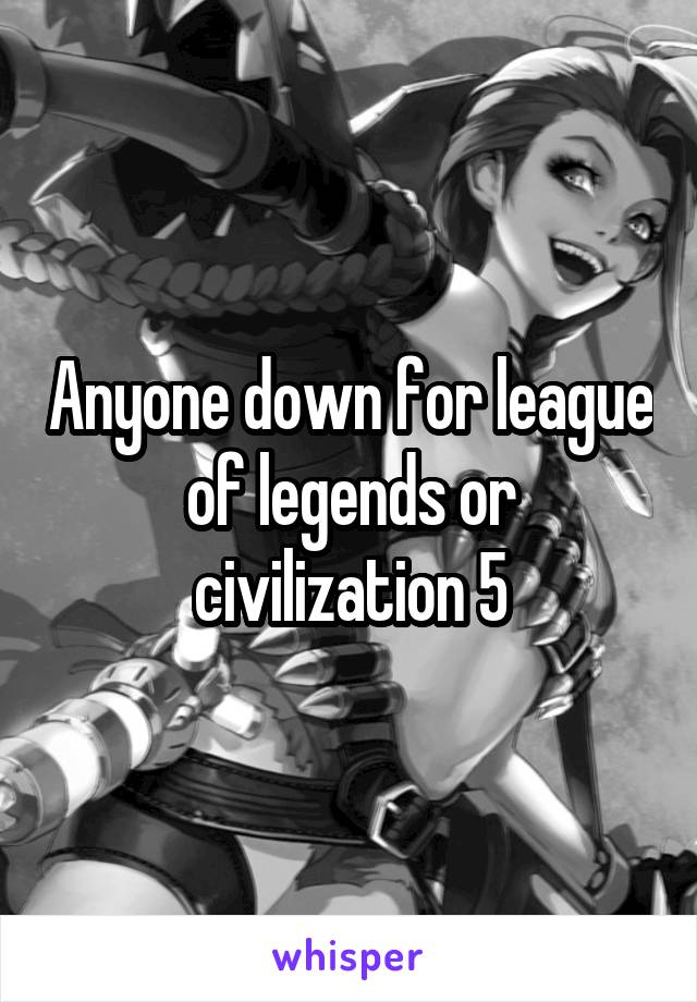 Anyone down for league of legends or civilization 5