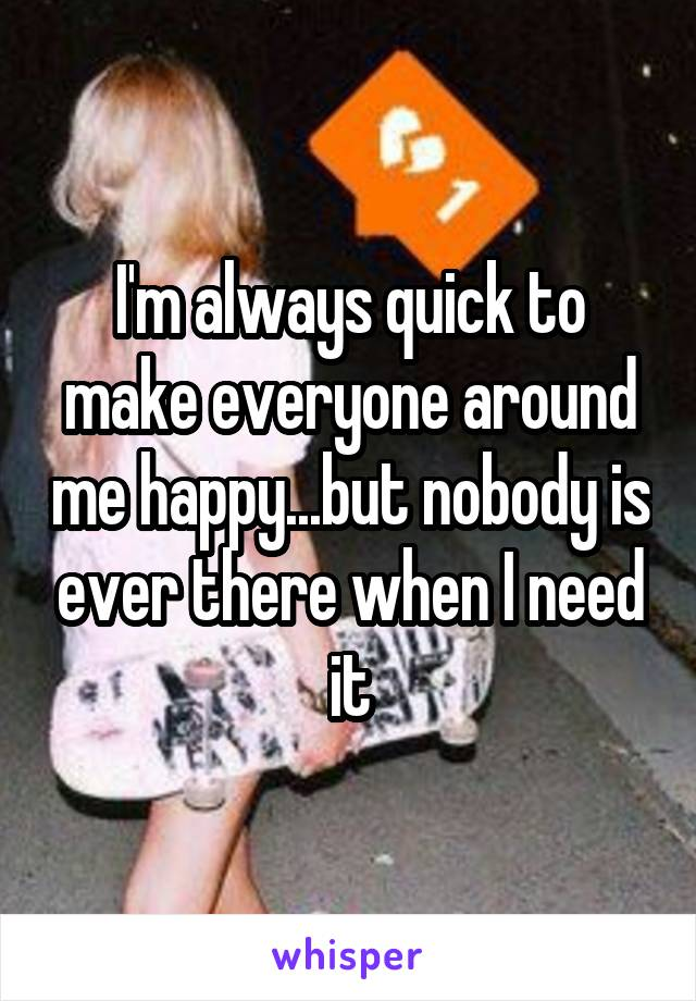 I'm always quick to make everyone around me happy...but nobody is ever there when I need it