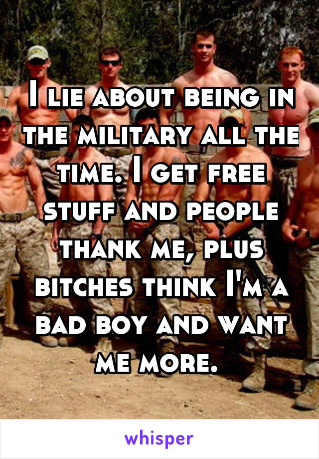 I lie about being in the military all the time. I get free stuff and people thank me, plus bitches think I'm a bad boy and want me more.
