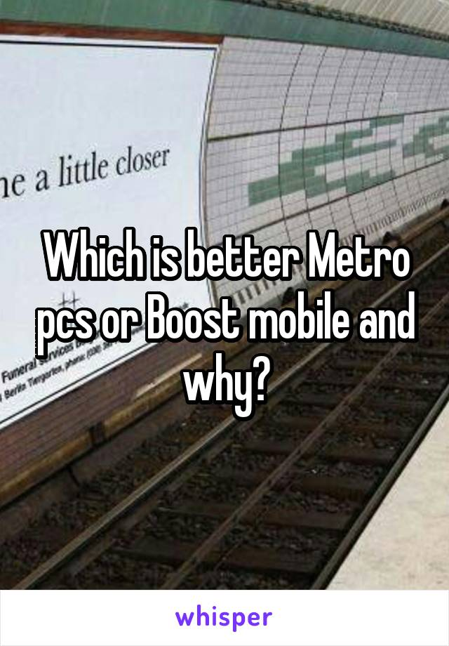 Which is better Metro pcs or Boost mobile and why?