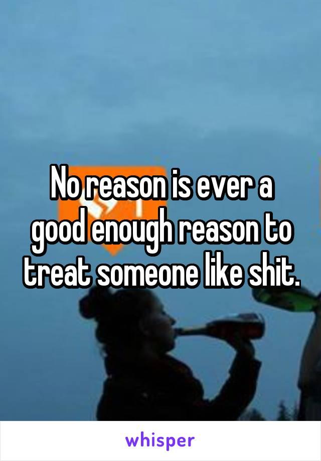 No reason is ever a good enough reason to treat someone like shit.