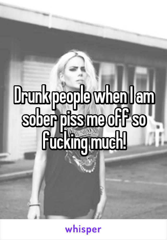 Drunk people when I am sober piss me off so fucking much!