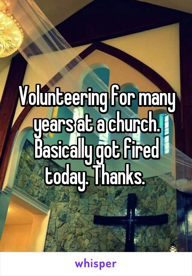 Volunteering for many years at a church. Basically got fired today. Thanks.