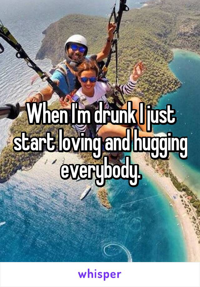 When I'm drunk I just start loving and hugging everybody.