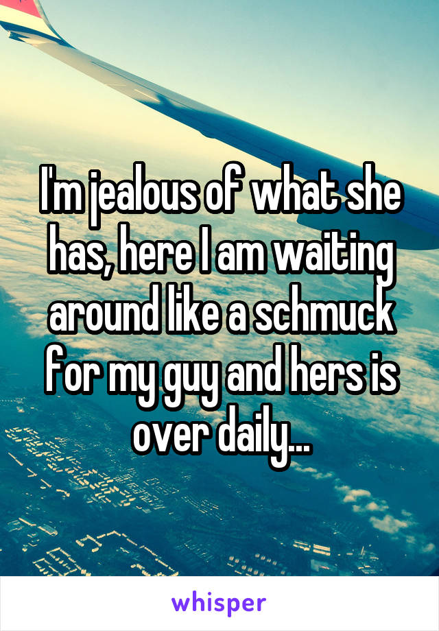 I'm jealous of what she has, here I am waiting around like a schmuck for my guy and hers is over daily...