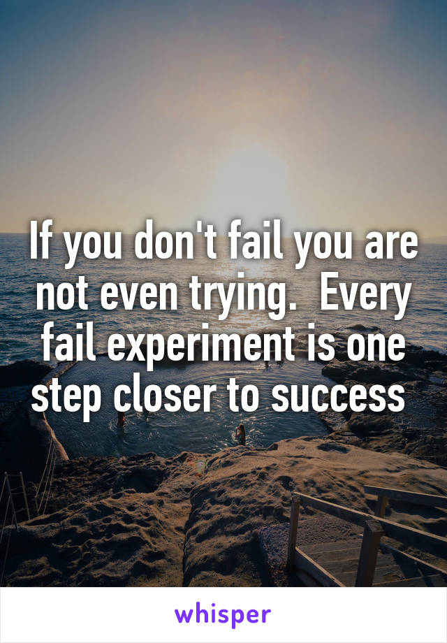 If you don't fail you are not even trying.  Every fail experiment is one step closer to success