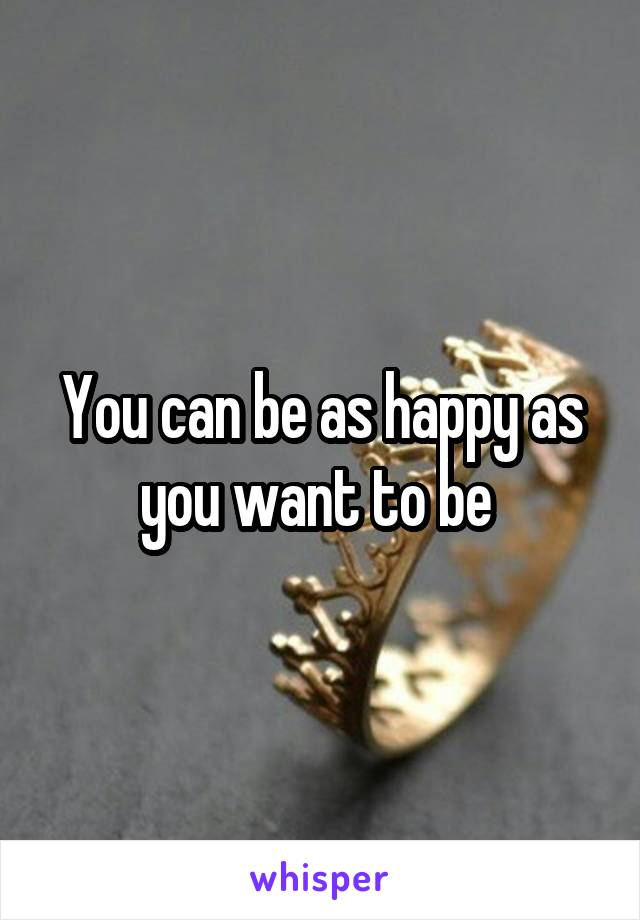 You can be as happy as you want to be