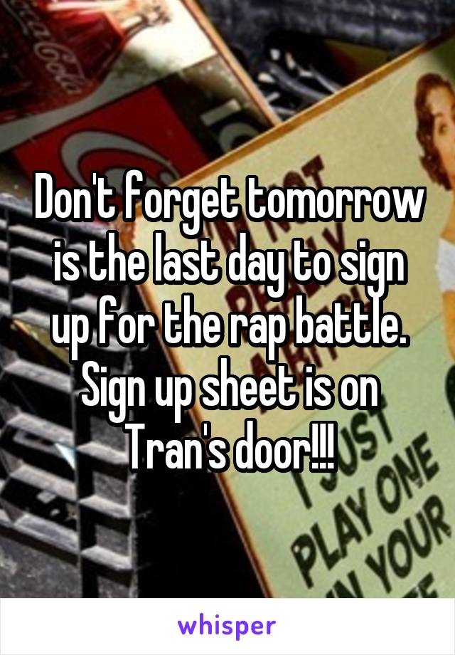 Don't forget tomorrow is the last day to sign up for the rap battle. Sign up sheet is on Tran's door!!!
