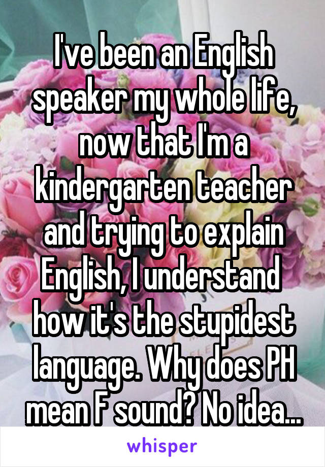 I've been an English speaker my whole life, now that I'm a kindergarten teacher and trying to explain English, I understand  how it's the stupidest language. Why does PH mean F sound? No idea...