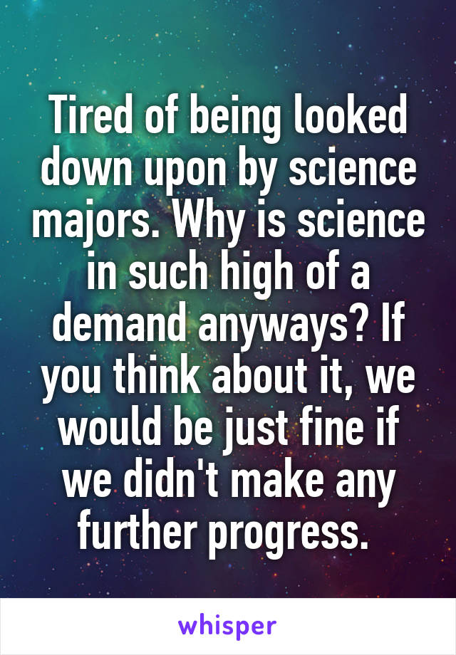 Tired of being looked down upon by science majors. Why is science in such high of a demand anyways? If you think about it, we would be just fine if we didn't make any further progress.