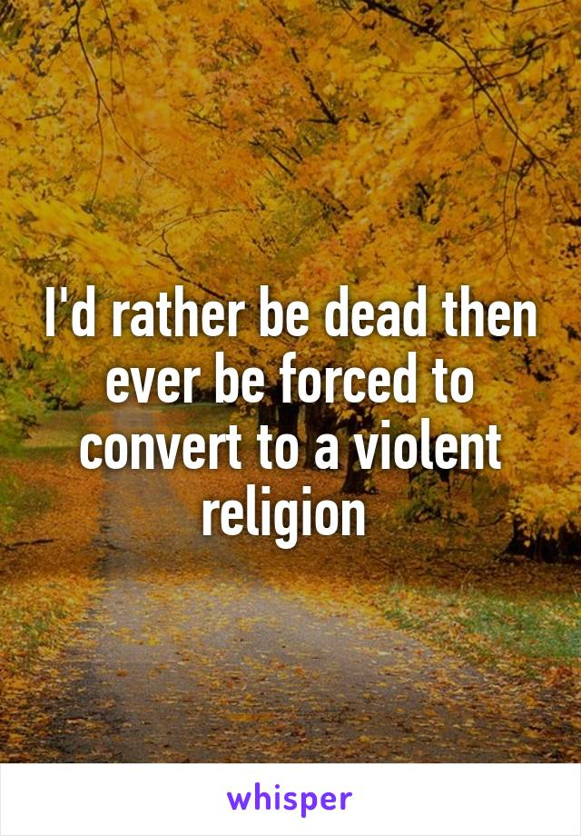I'd rather be dead then ever be forced to convert to a violent religion