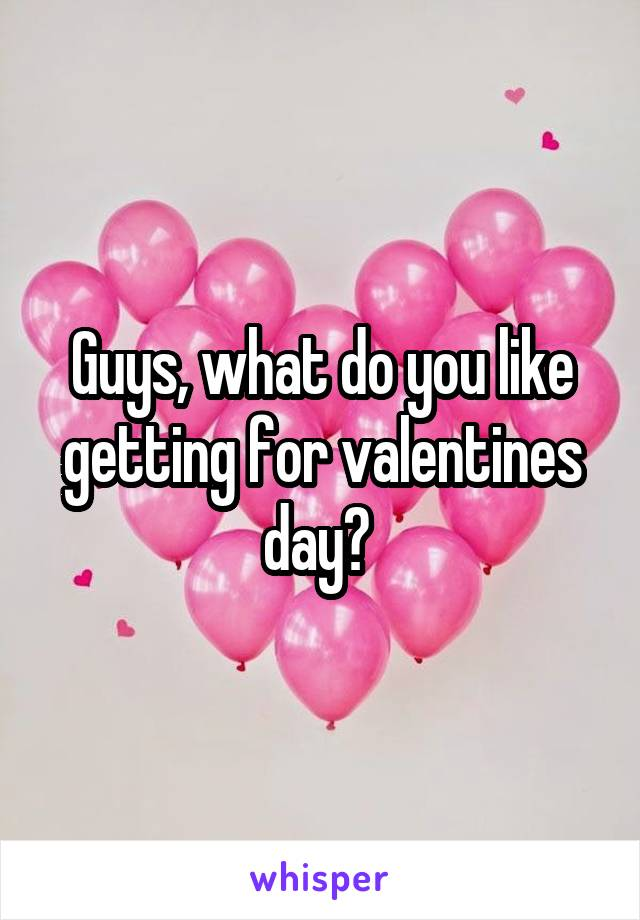 Guys, what do you like getting for valentines day?