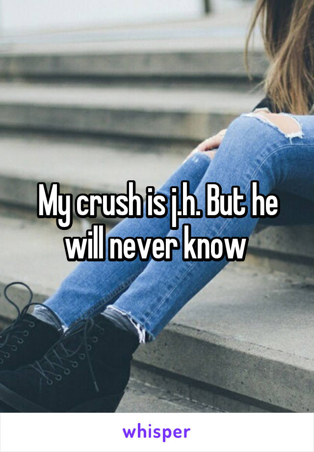My crush is j.h. But he will never know