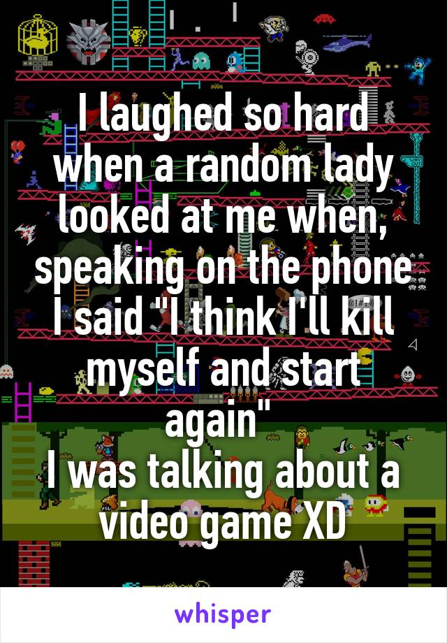 "I laughed so hard when a random lady looked at me when, speaking on the phone I said ""I think I'll kill myself and start again""  I was talking about a video game XD"