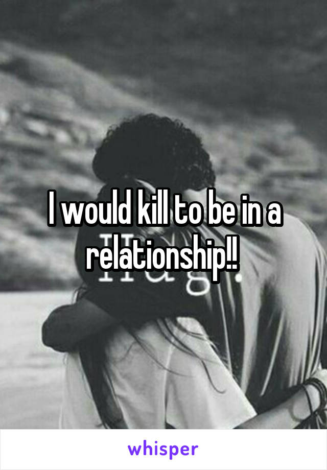 I would kill to be in a relationship!!