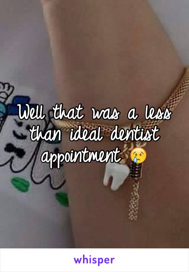 Well that was a less than ideal dentist appointment 😢