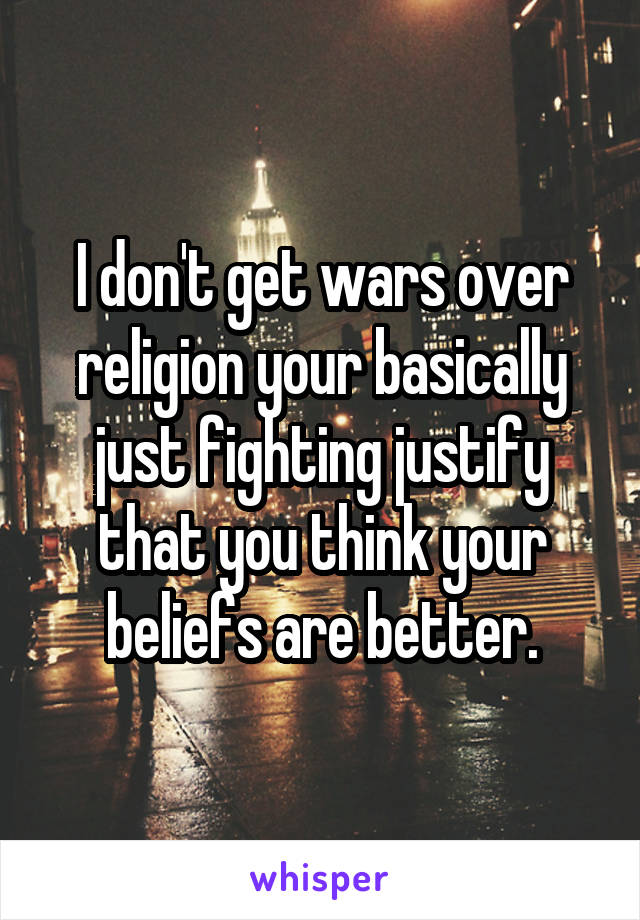 I don't get wars over religion your basically just fighting justify that you think your beliefs are better.