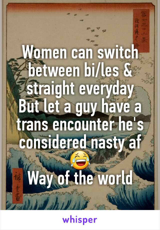 Women can switch between bi/les & straight everyday But let a guy have a trans encounter he's considered nasty af 😂 Way of the world