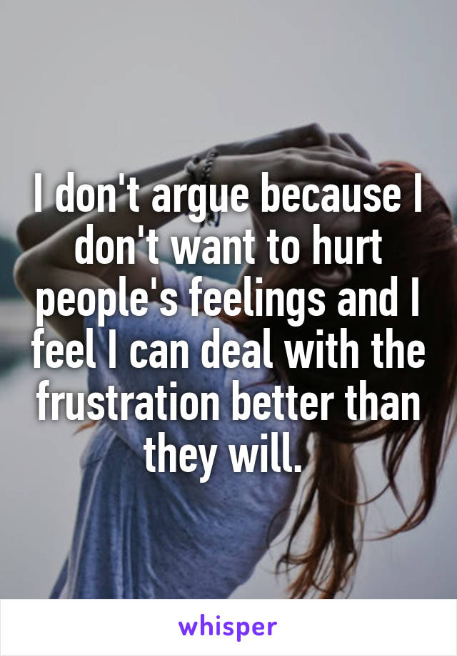 I don't argue because I don't want to hurt people's feelings and I feel I can deal with the frustration better than they will.