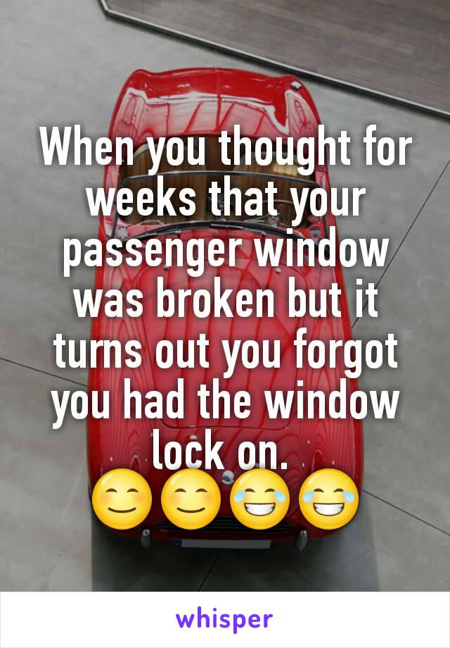 When you thought for weeks that your passenger window was broken but it turns out you forgot you had the window lock on.  😊😊😂😂