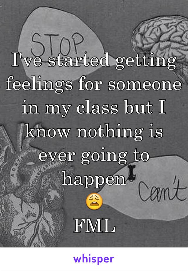 I've started getting feelings for someone in my class but I know nothing is ever going to happen 😩 FML