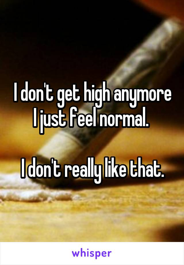 I don't get high anymore I just feel normal.   I don't really like that.