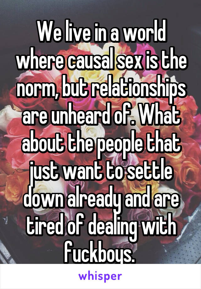 We live in a world where causal sex is the norm, but relationships are unheard of. What about the people that just want to settle down already and are tired of dealing with fuckboys.