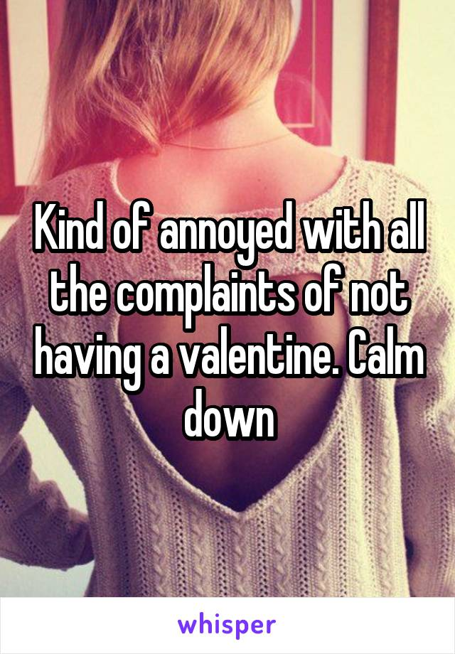 Kind of annoyed with all the complaints of not having a valentine. Calm down