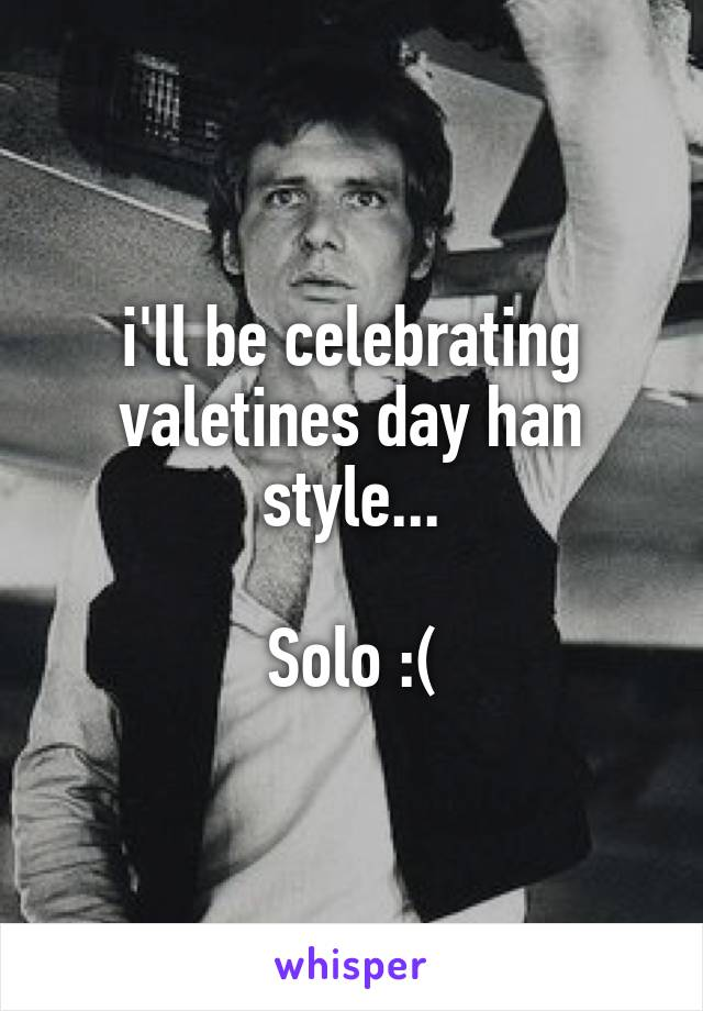 i'll be celebrating valetines day han style...  Solo :(