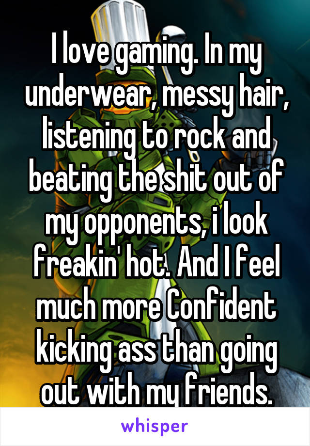 I love gaming. In my underwear, messy hair, listening to rock and beating the shit out of my opponents, i look freakin' hot. And I feel much more Confident kicking ass than going out with my friends.