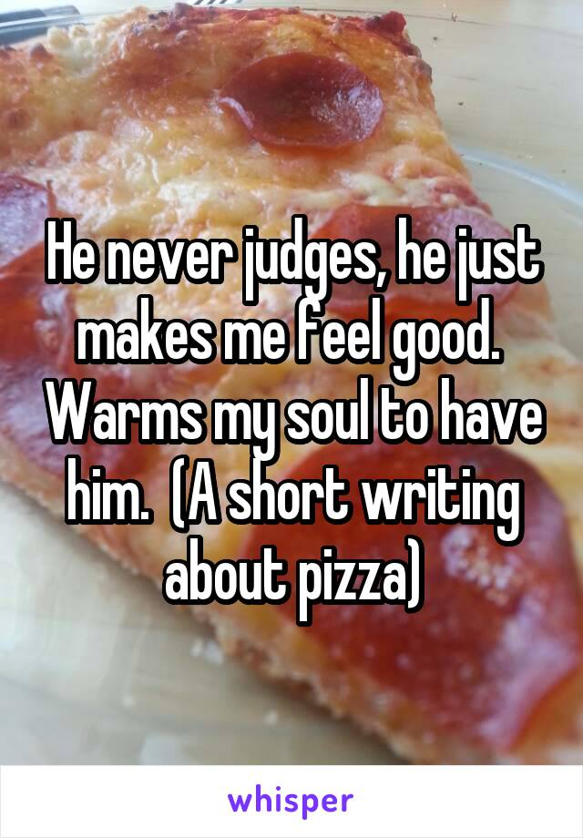 He never judges, he just makes me feel good.  Warms my soul to have him.  (A short writing about pizza)