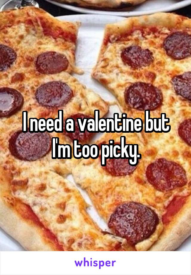 I need a valentine but I'm too picky.