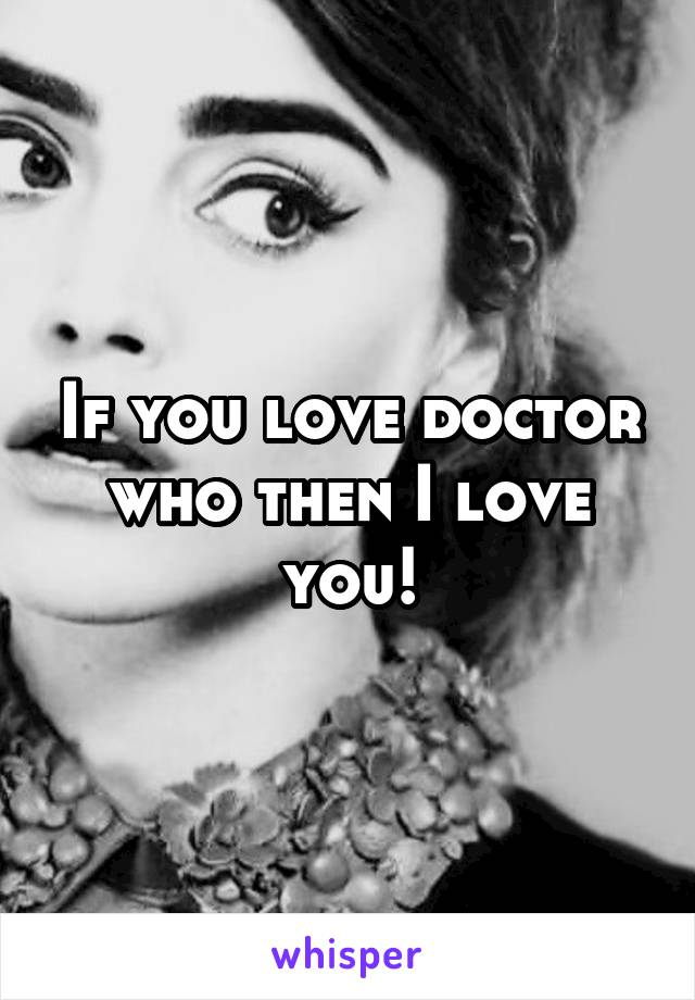 If you love doctor who then I love you!