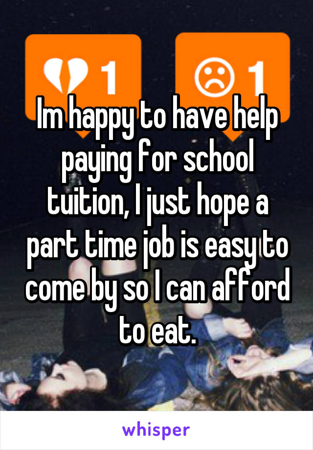 Im happy to have help paying for school tuition, I just hope a part time job is easy to come by so I can afford to eat.