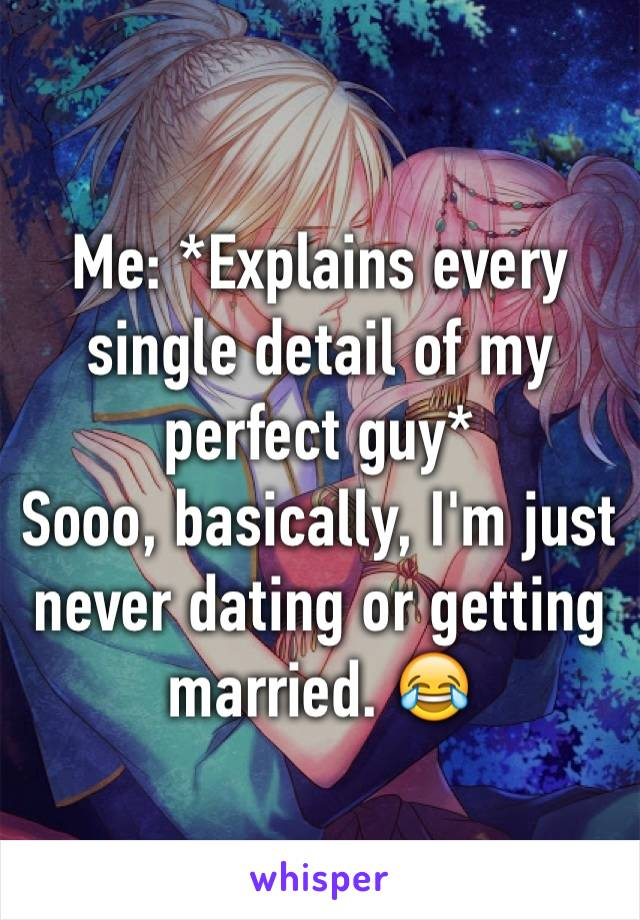 Me: *Explains every single detail of my perfect guy* Sooo, basically, I'm just never dating or getting married. 😂