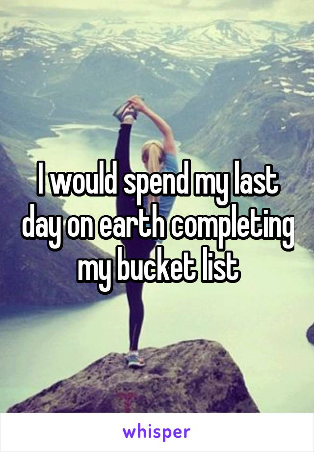 I would spend my last day on earth completing my bucket list