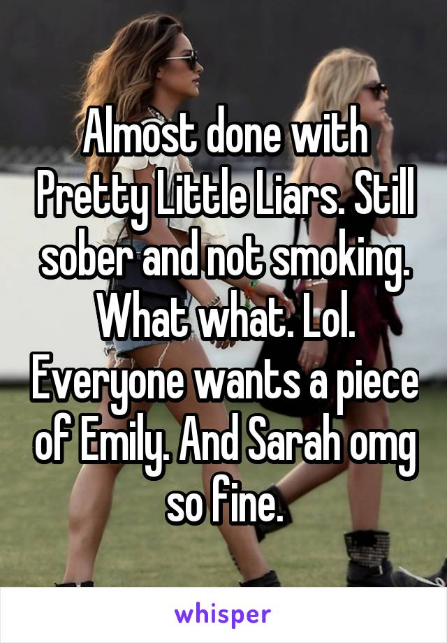 Almost done with Pretty Little Liars. Still sober and not smoking. What what. Lol. Everyone wants a piece of Emily. And Sarah omg so fine.
