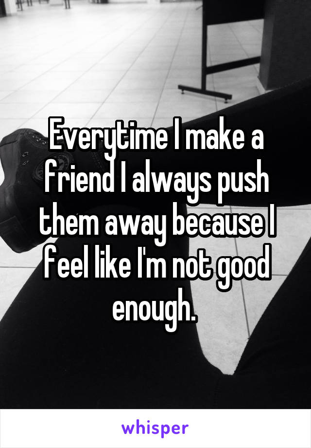 Everytime I make a friend I always push them away because I feel like I'm not good enough.