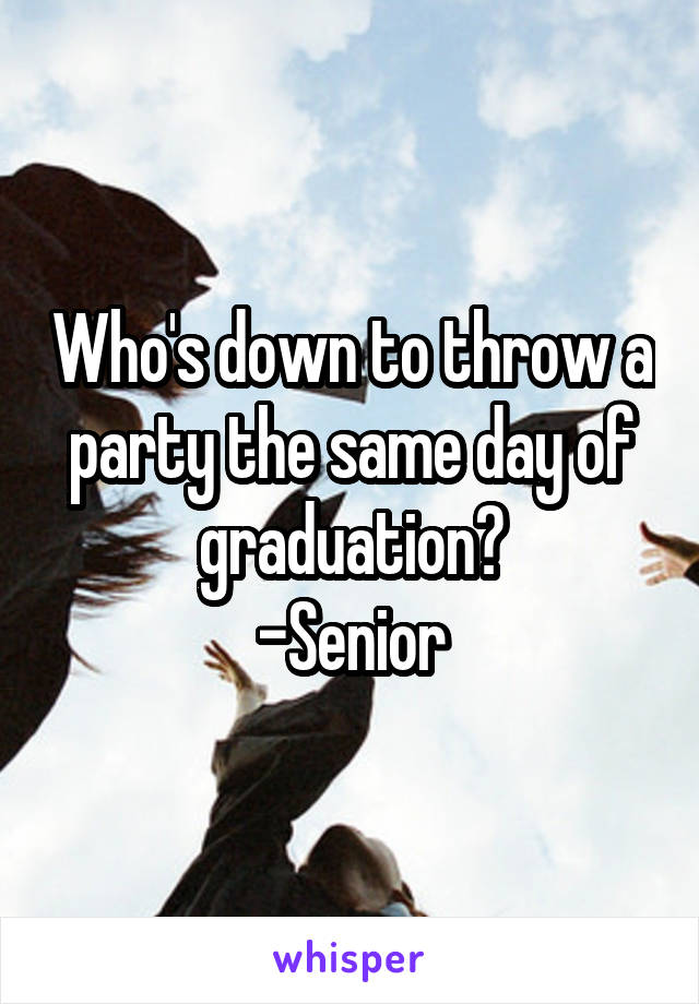 Who's down to throw a party the same day of graduation? -Senior