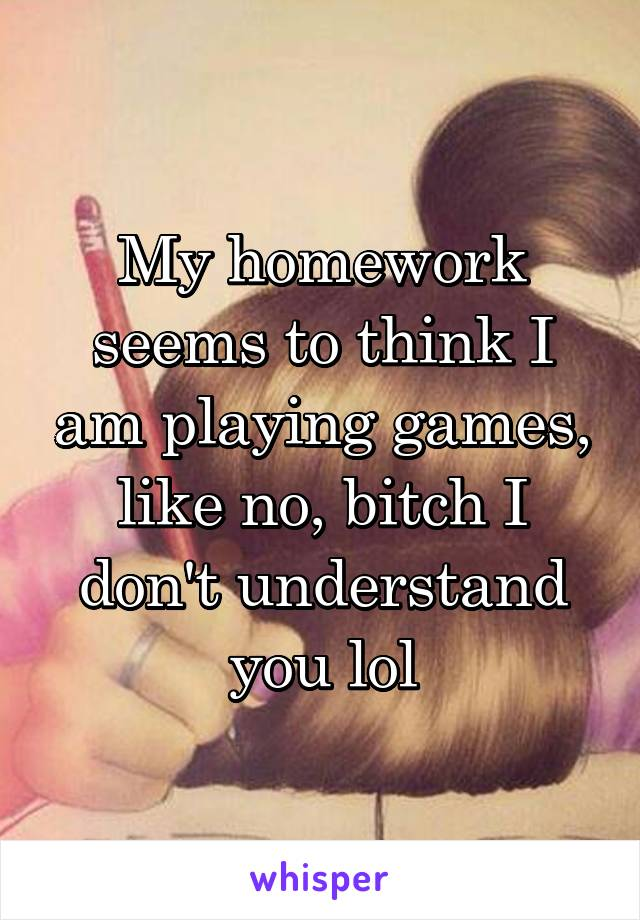 My homework seems to think I am playing games, like no, bitch I don't understand you lol
