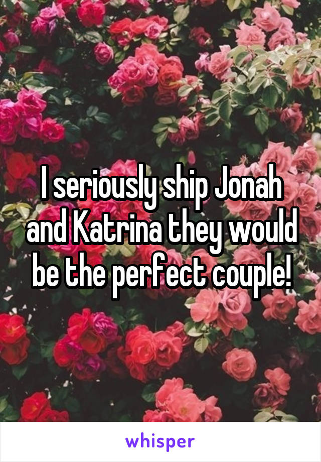 I seriously ship Jonah and Katrina they would be the perfect couple!