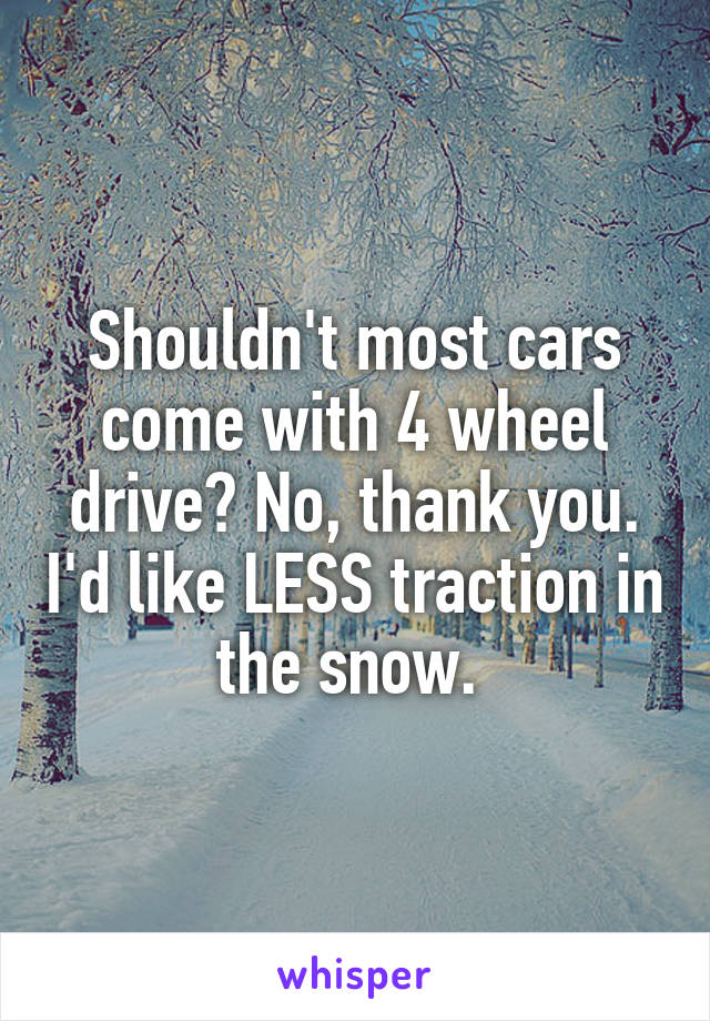 Shouldn't most cars come with 4 wheel drive? No, thank you. I'd like LESS traction in the snow.