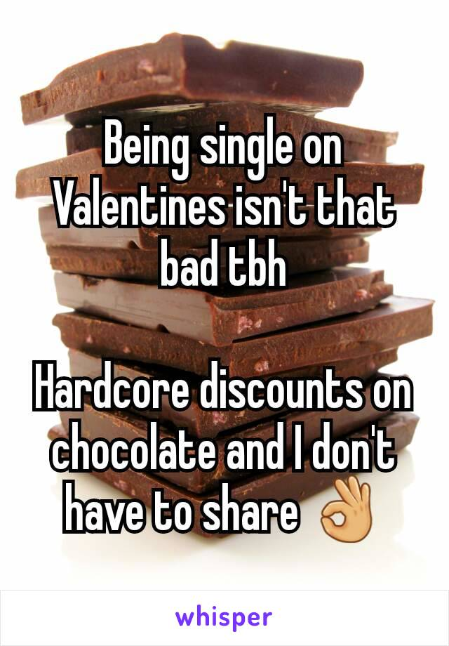 Being single on Valentines isn't that bad tbh  Hardcore discounts on chocolate and I don't have to share 👌