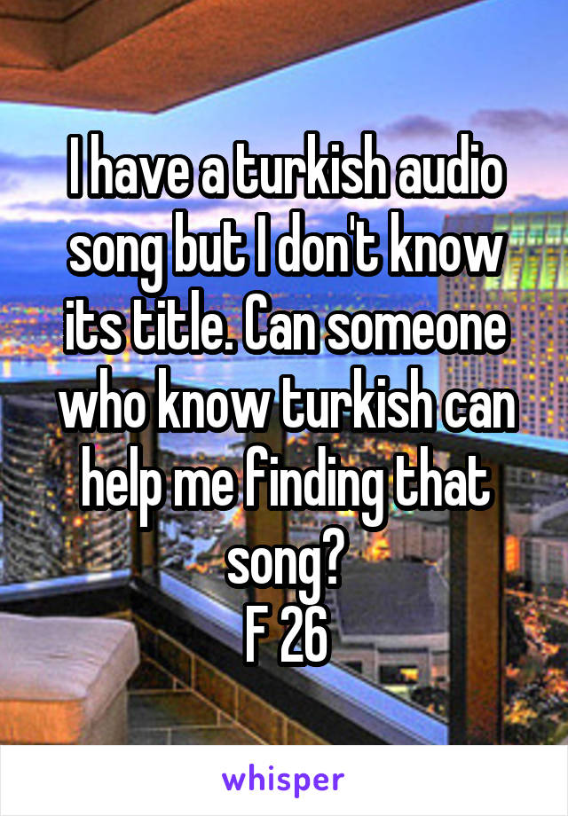 I have a turkish audio song but I don't know its title. Can someone who know turkish can help me finding that song? F 26