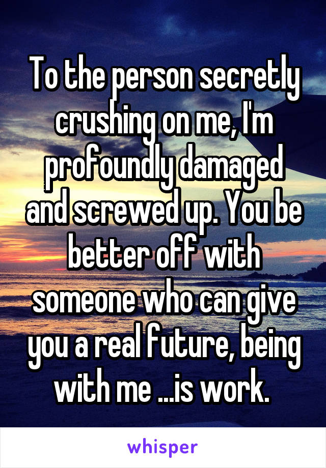 To the person secretly crushing on me, I'm profoundly damaged and screwed up. You be better off with someone who can give you a real future, being with me ...is work.