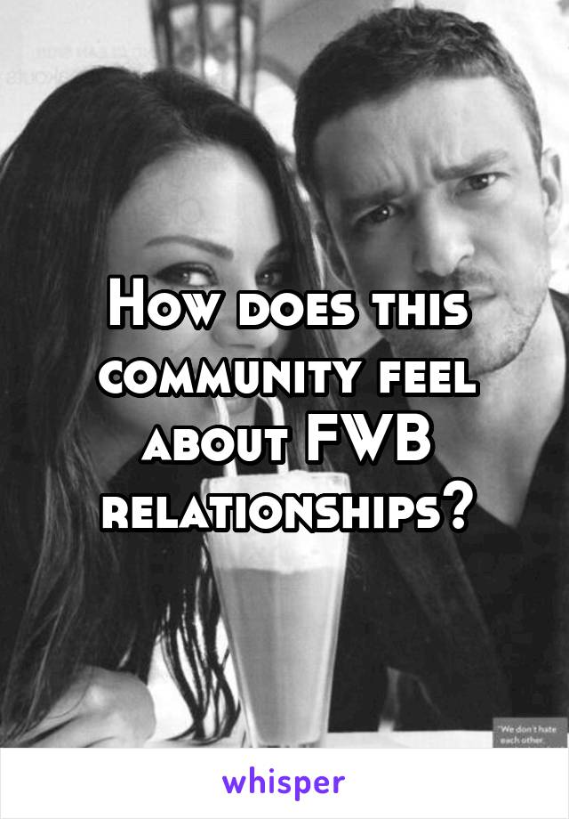 How does this community feel about FWB relationships?