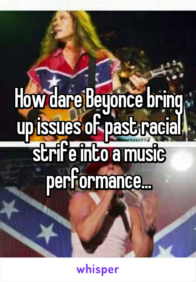 How dare Beyonce bring up issues of past racial strife into a music performance...