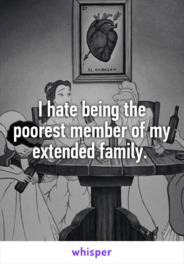 I hate being the poorest member of my extended family.