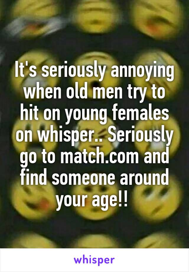 It's seriously annoying when old men try to hit on young females on whisper.. Seriously go to match.com and find someone around your age!!