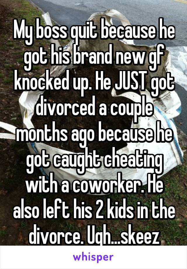 My boss quit because he got his brand new gf knocked up. He JUST got divorced a couple months ago because he got caught cheating with a coworker. He also left his 2 kids in the divorce. Ugh...skeez